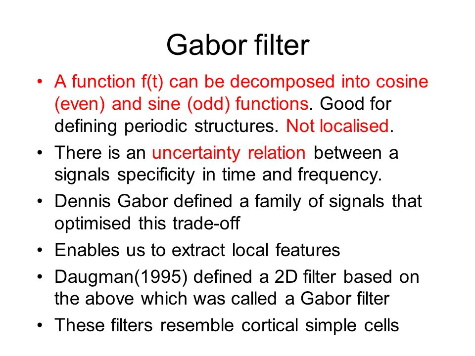 Gabor filter A function f(t) can be decomposed into cosine (even) and sine (odd) functions. Good for defining periodic structures. Not localised.