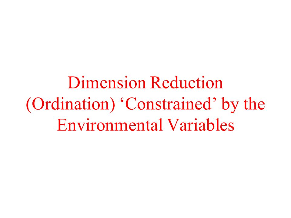 Dimension Reduction (Ordination) 'Constrained' by the Environmental Variables