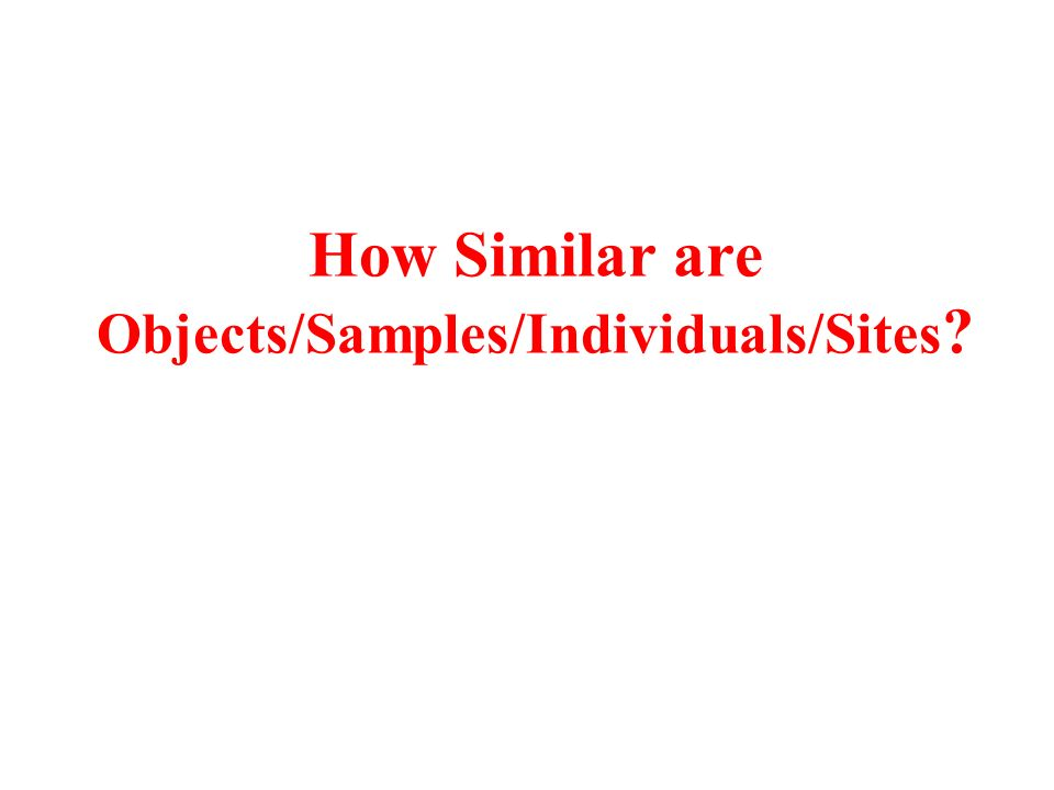 How Similar are Objects/Samples/Individuals/Sites