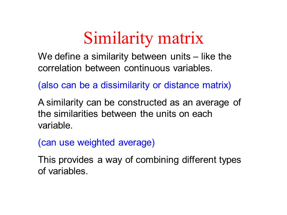 Similarity matrix We define a similarity between units – like the correlation between continuous variables.