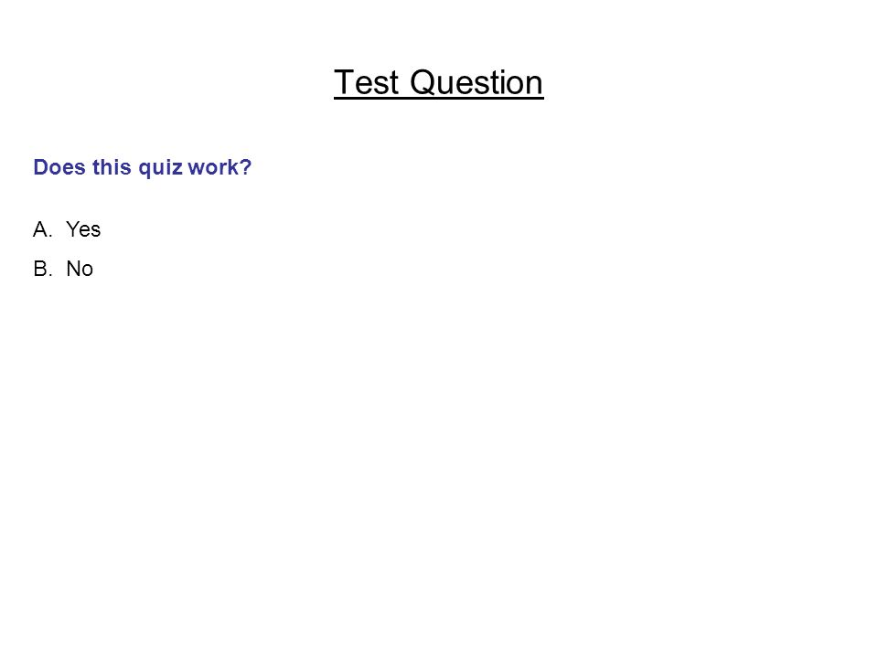 Test Question Does this quiz work A. Yes B. No