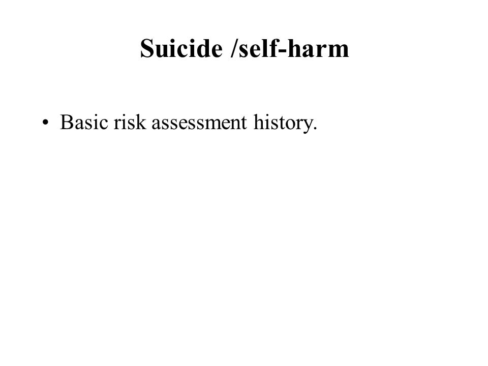 Suicide /self-harm Basic risk assessment history.