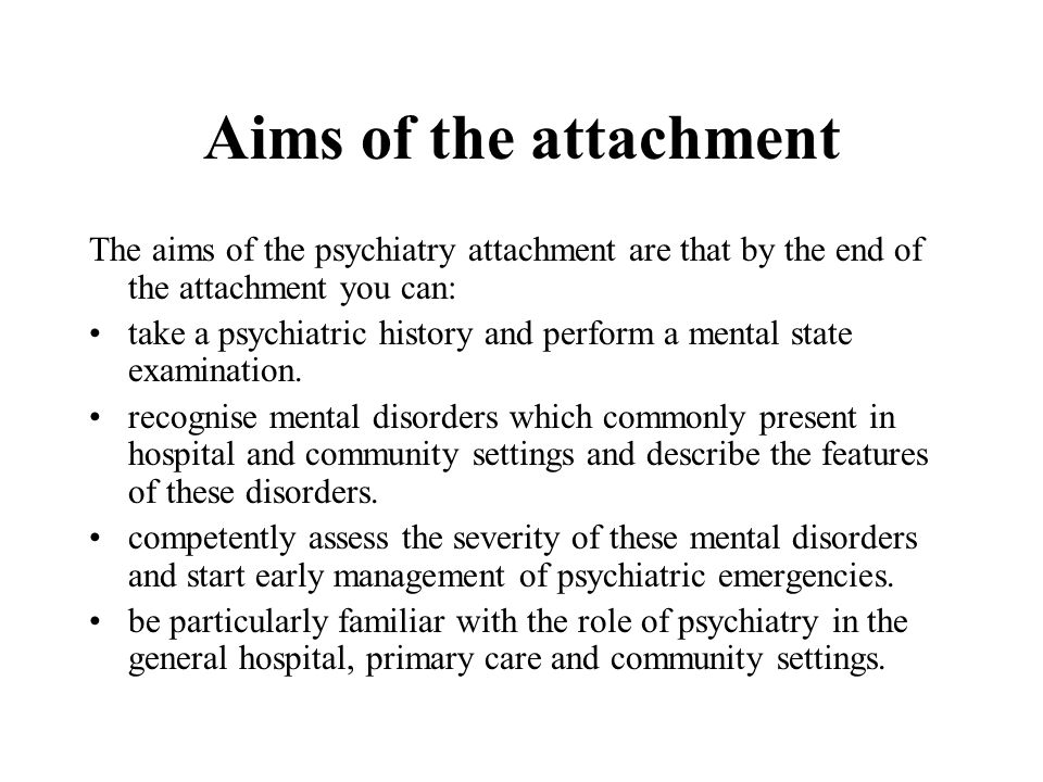 Aims of the attachment The aims of the psychiatry attachment are that by the end of the attachment you can: