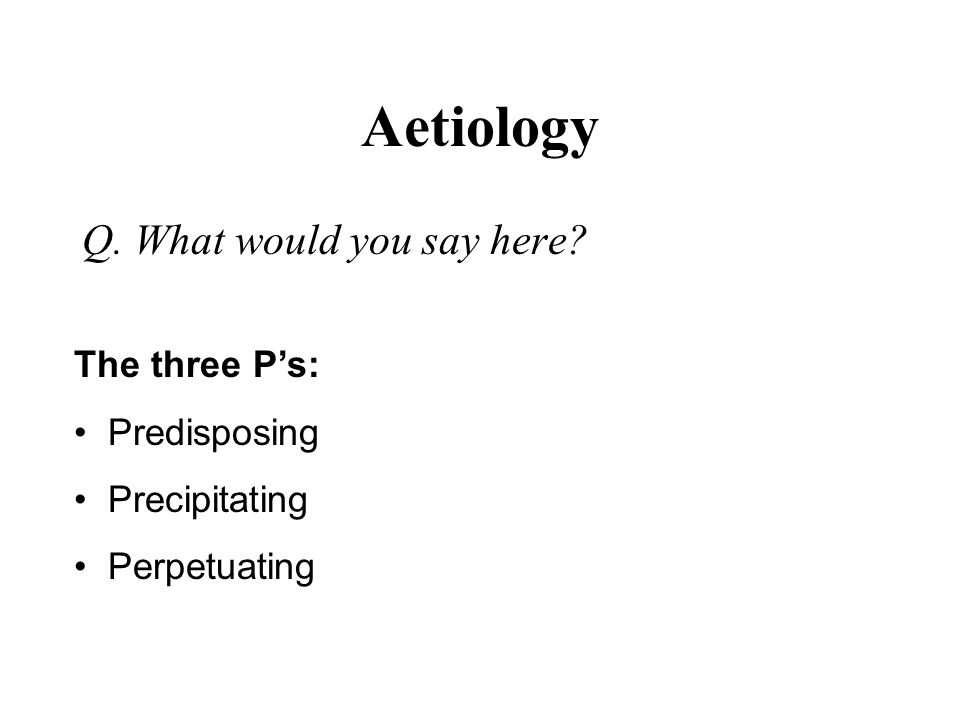 Aetiology Q. What would you say here The three P's: Predisposing