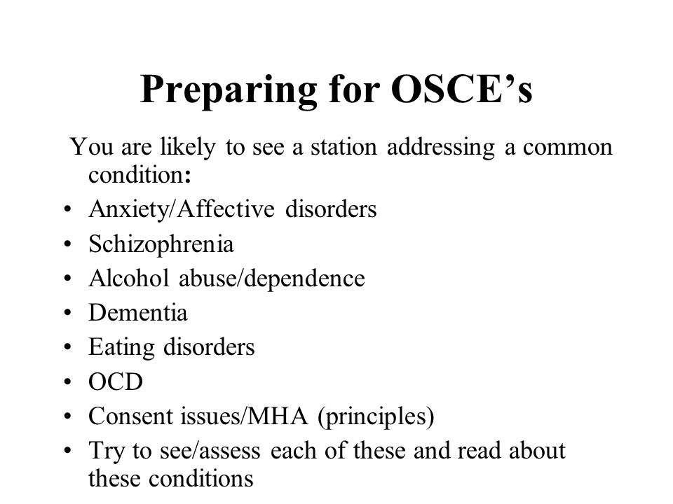Preparing for OSCE's You are likely to see a station addressing a common condition: Anxiety/Affective disorders.