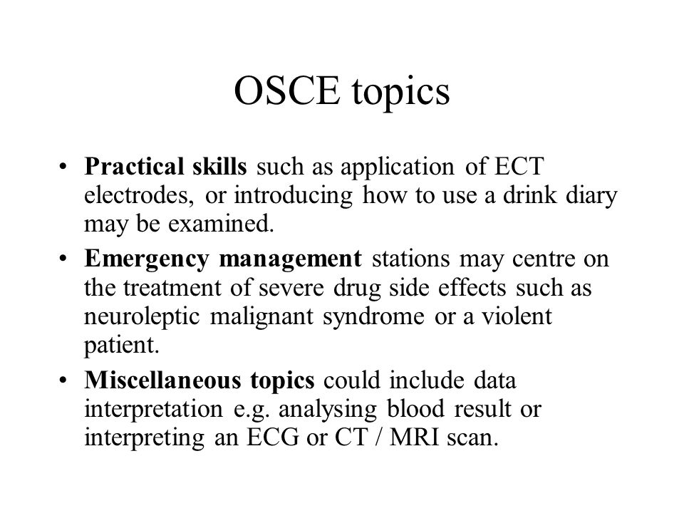 OSCE topics Practical skills such as application of ECT electrodes, or introducing how to use a drink diary may be examined.