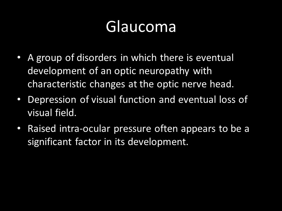 Glaucoma A group of disorders in which there is eventual development of an optic neuropathy with characteristic changes at the optic nerve head.