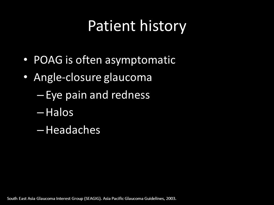 Patient history POAG is often asymptomatic Angle-closure glaucoma