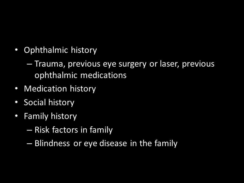 Ophthalmic history Trauma, previous eye surgery or laser, previous ophthalmic medications. Medication history.