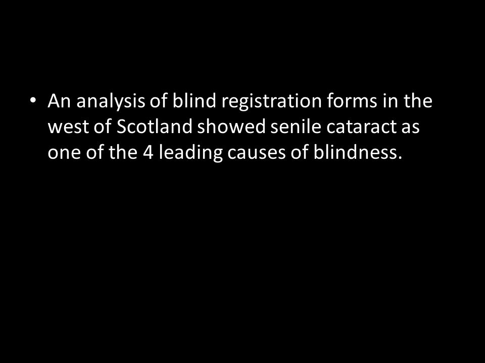 An analysis of blind registration forms in the west of Scotland showed senile cataract as one of the 4 leading causes of blindness.