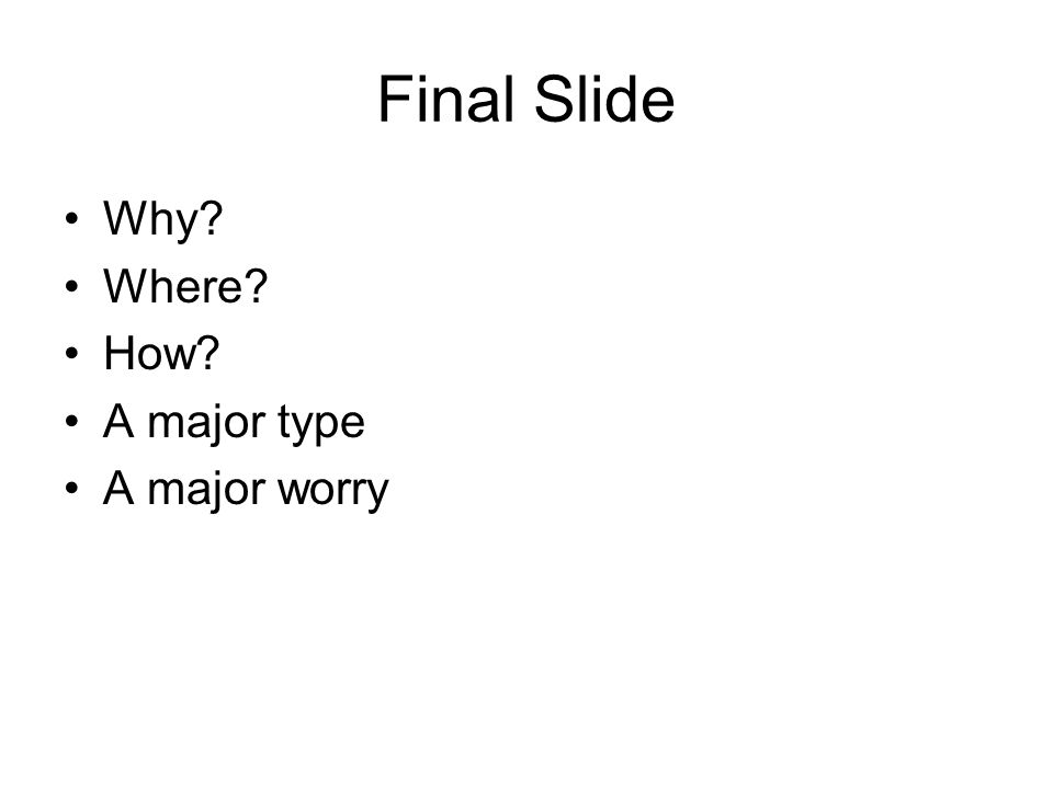 Final Slide Why Where How A major type A major worry