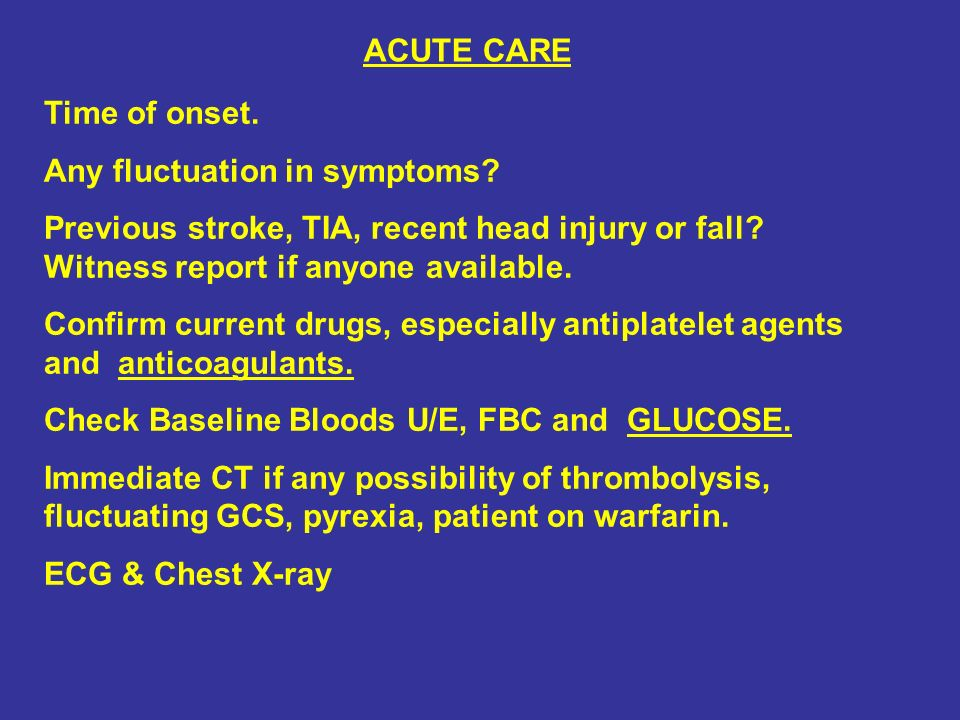 ACUTE CARE Time of onset. Any fluctuation in symptoms Previous stroke, TIA, recent head injury or fall Witness report if anyone available.