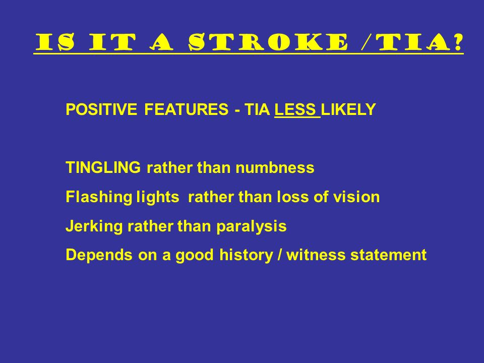 Is it a stroke /TIA POSITIVE FEATURES - TIA LESS LIKELY