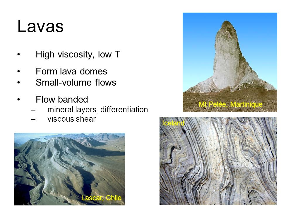 Lavas High viscosity, low T Form lava domes Small-volume flows