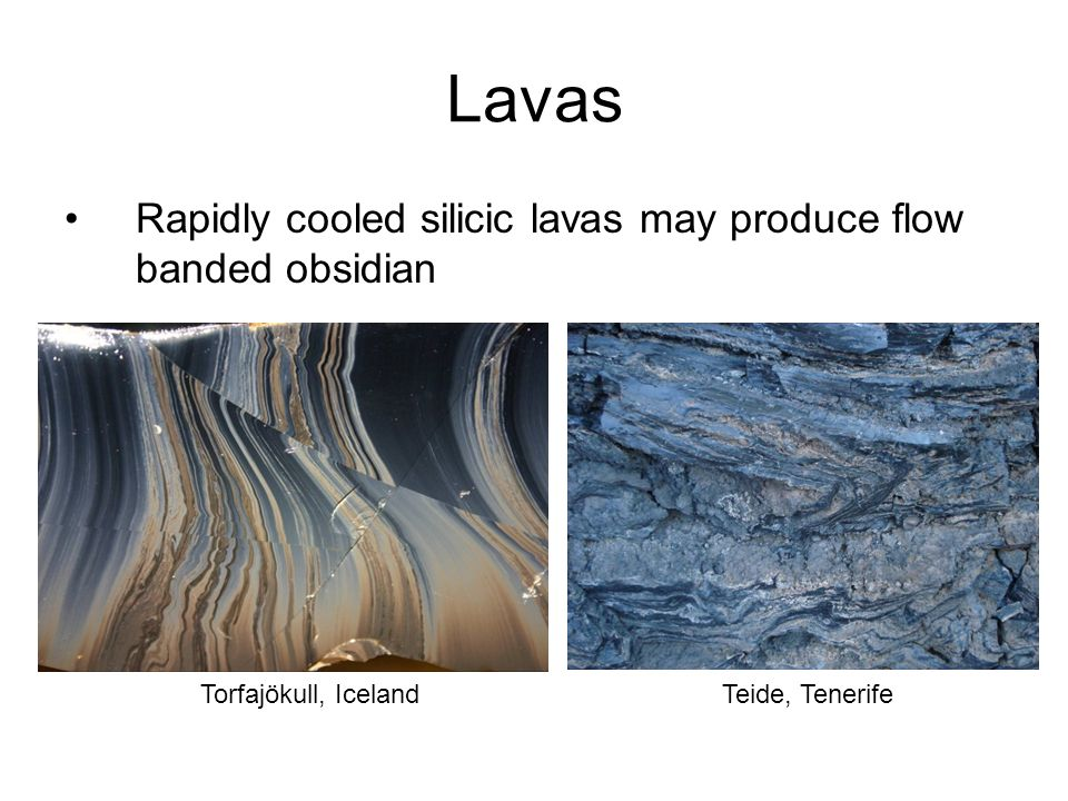 Lavas Rapidly cooled silicic lavas may produce flow banded obsidian