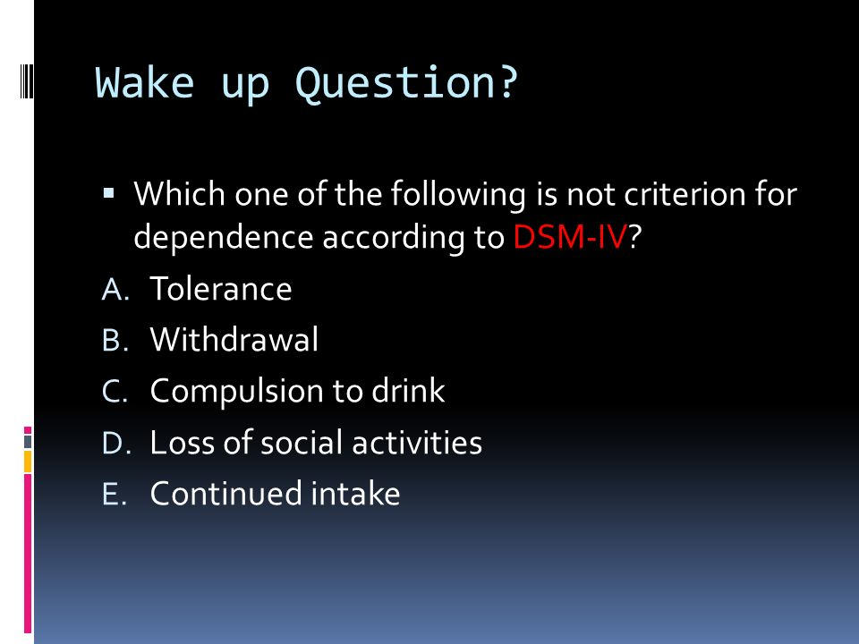 Wake up Question Which one of the following is not criterion for dependence according to DSM-IV Tolerance.