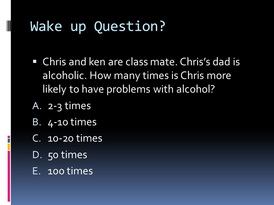 Wake up Question Chris and ken are class mate. Chris's dad is alcoholic. How many times is Chris more likely to have problems with alcohol