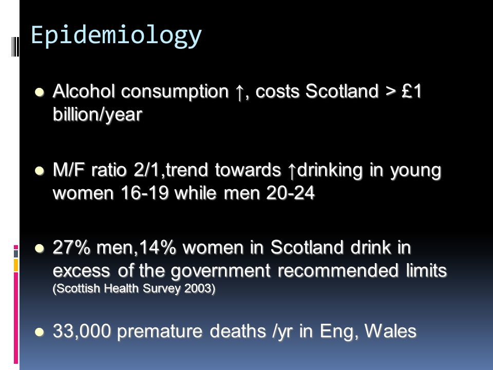 Epidemiology Alcohol consumption ↑, costs Scotland > £1 billion/year. M/F ratio 2/1,trend towards ↑drinking in young women 16-19 while men 20-24.