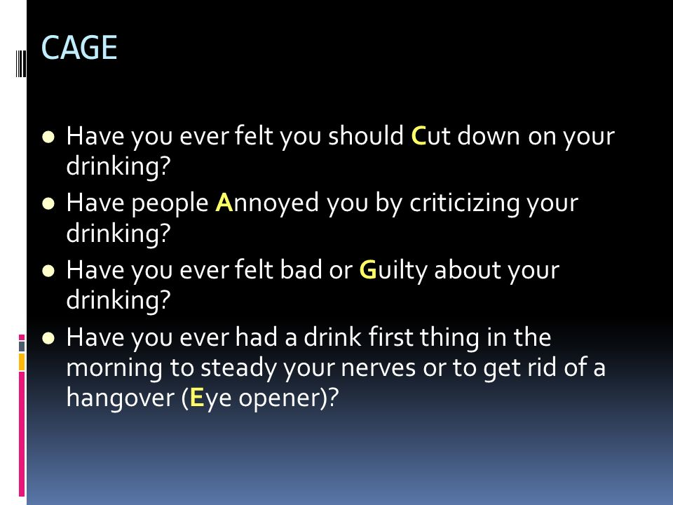 CAGE Have you ever felt you should Cut down on your drinking