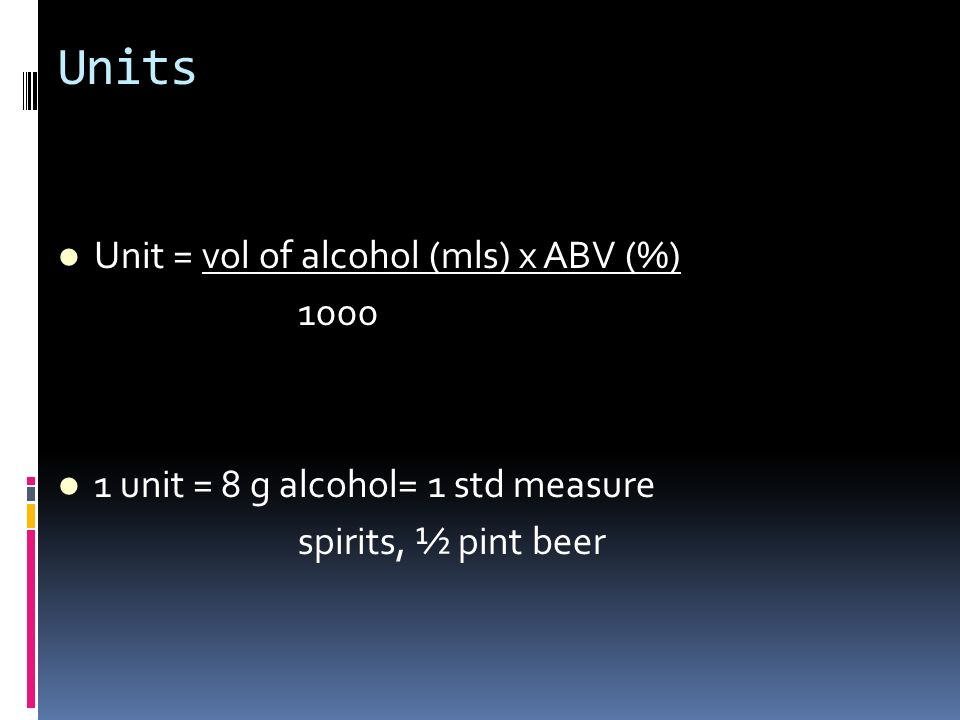Units Unit = vol of alcohol (mls) x ABV (%) 1000