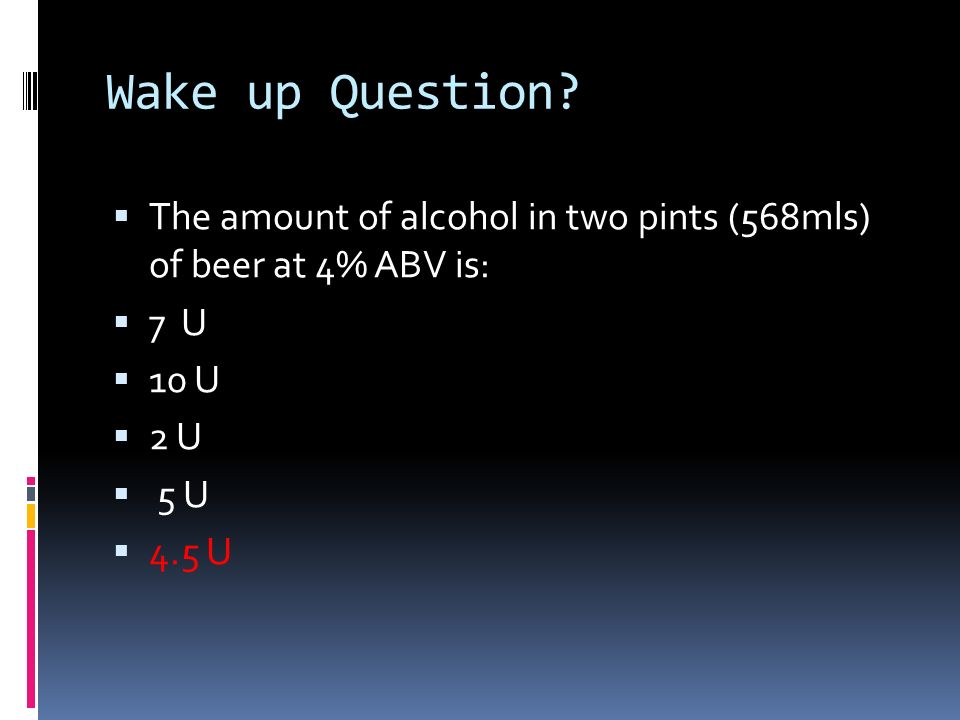 Wake up Question The amount of alcohol in two pints (568mls) of beer at 4% ABV is: 7 U. 10 U. 2 U.
