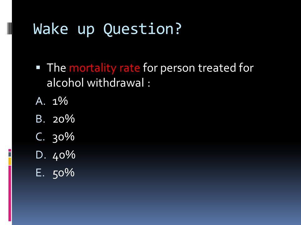 Wake up Question The mortality rate for person treated for alcohol withdrawal : 1% 20% 30% 40%