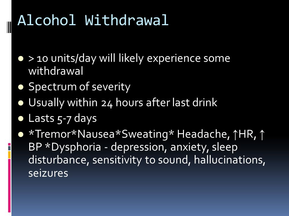 Alcohol Withdrawal > 10 units/day will likely experience some withdrawal. Spectrum of severity. Usually within 24 hours after last drink.