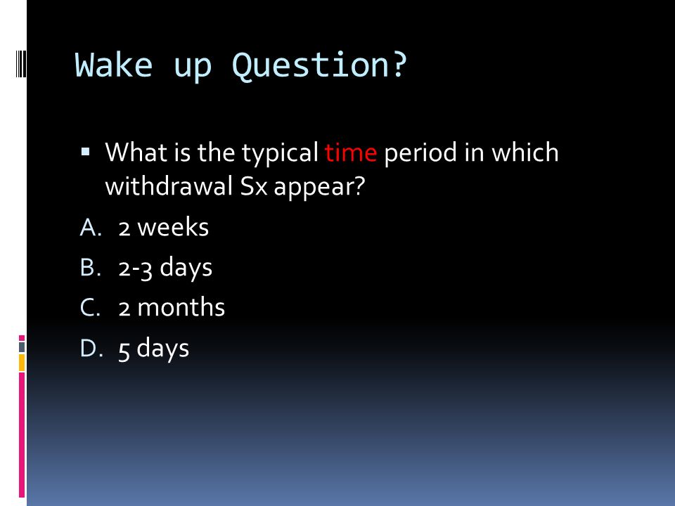Wake up Question What is the typical time period in which withdrawal Sx appear 2 weeks. 2-3 days.