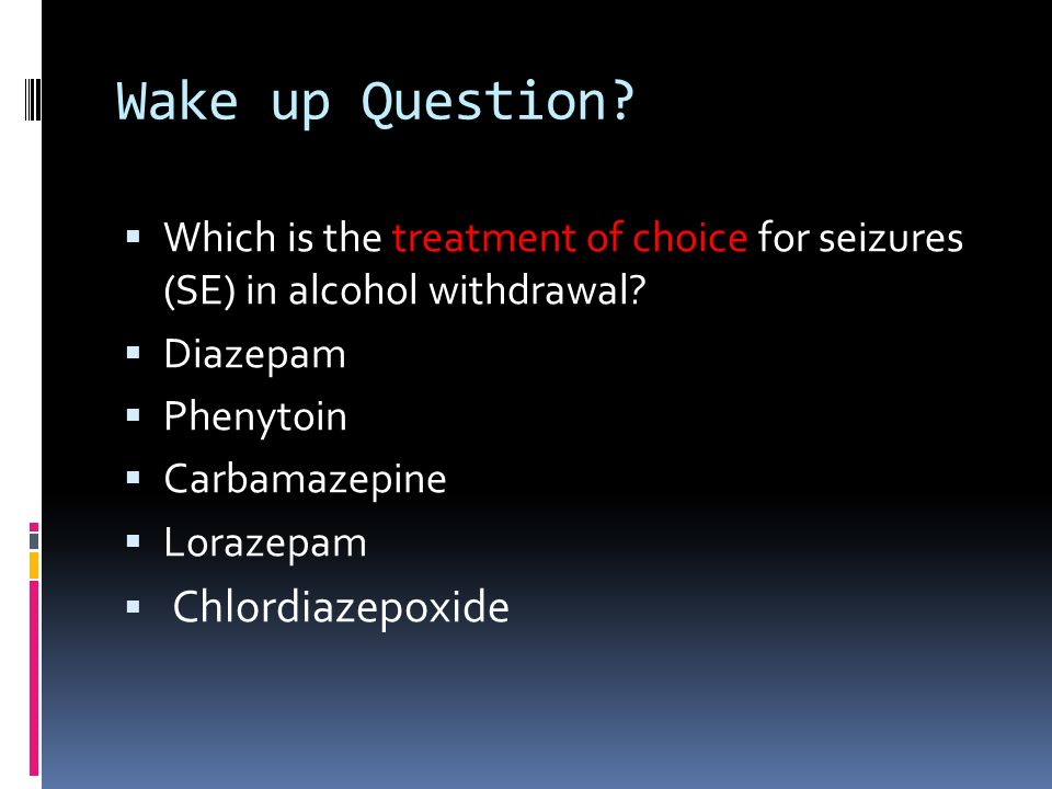 Wake up Question Which is the treatment of choice for seizures (SE) in alcohol withdrawal Diazepam.