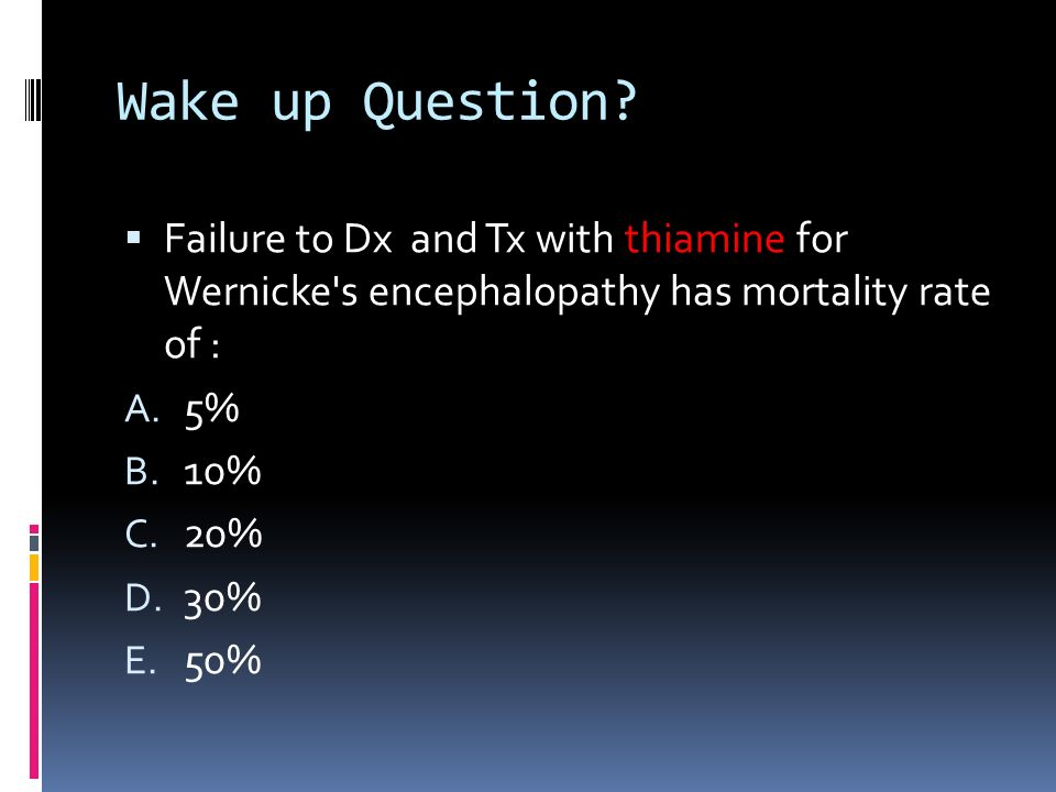 Wake up Question Failure to Dx and Tx with thiamine for Wernicke s encephalopathy has mortality rate of :
