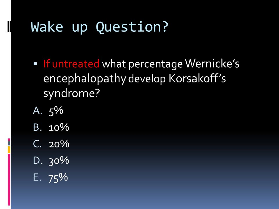 Wake up Question If untreated what percentage Wernicke's encephalopathy develop Korsakoff's syndrome