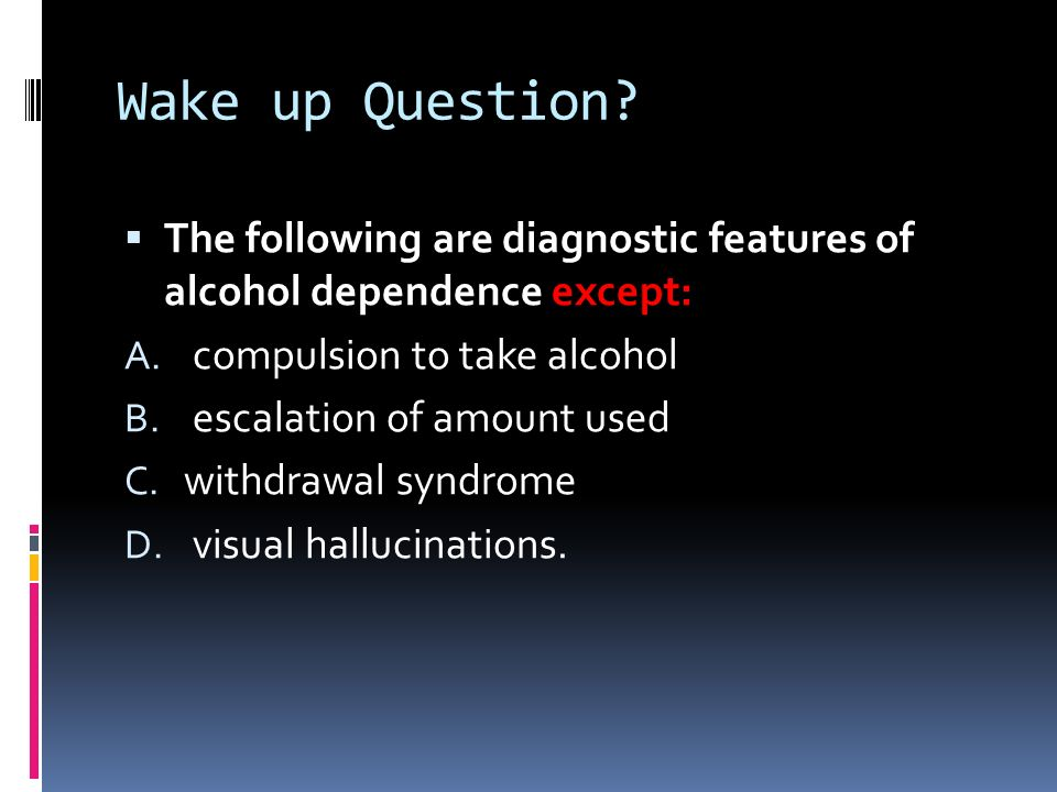 Wake up Question The following are diagnostic features of alcohol dependence except: compulsion to take alcohol.