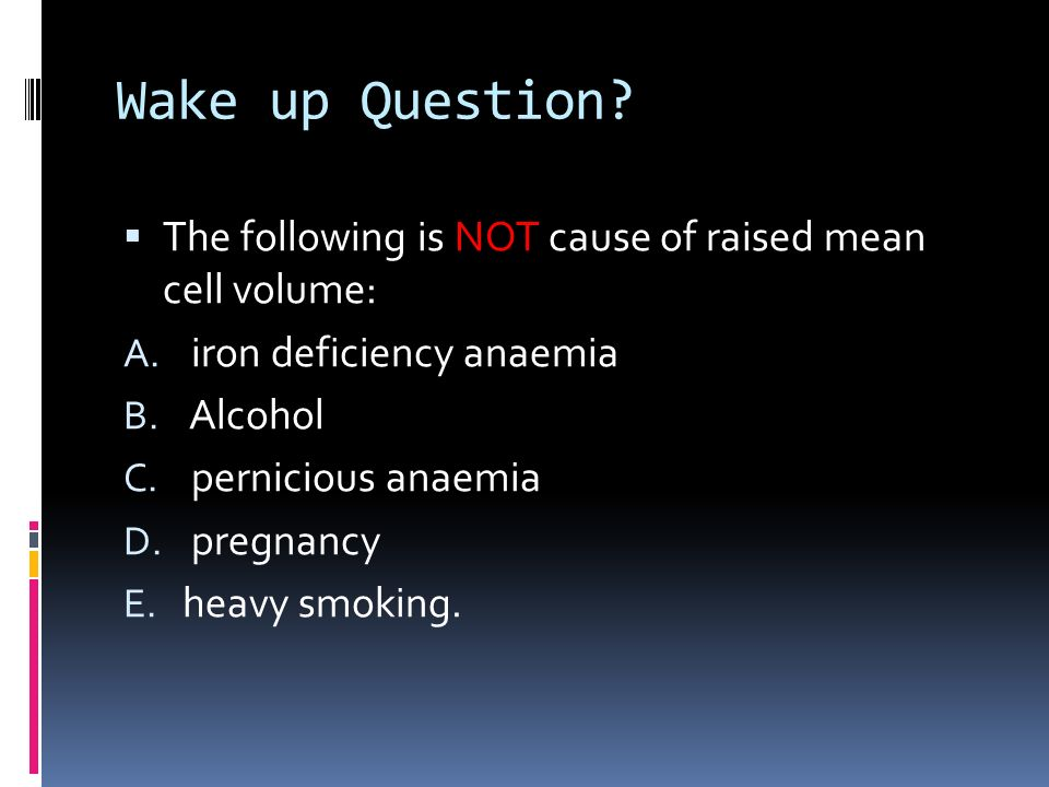 Wake up Question The following is NOT cause of raised mean cell volume: iron deficiency anaemia.