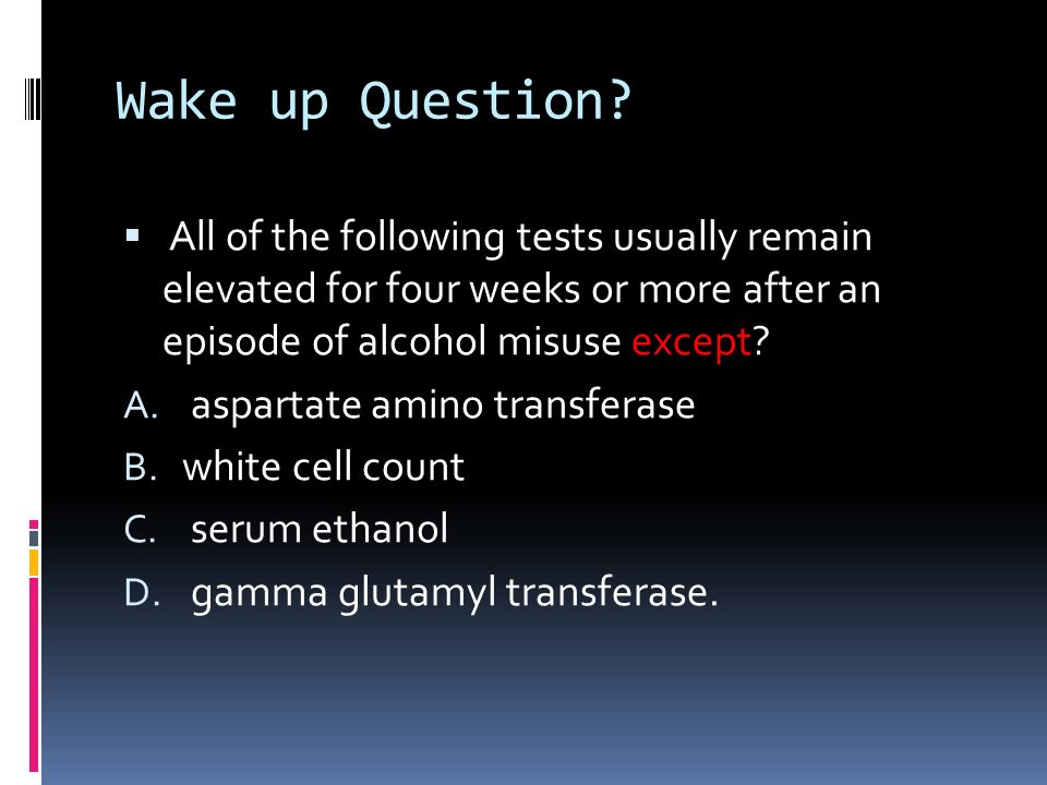 Wake up Question All of the following tests usually remain elevated for four weeks or more after an episode of alcohol misuse except