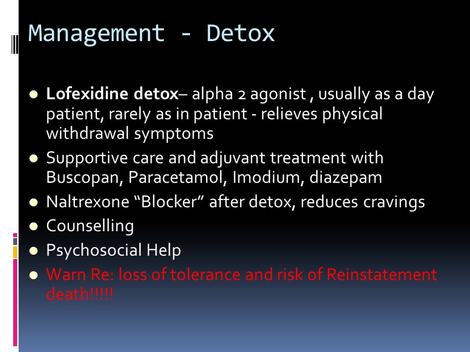 Management - DetoxLofexidine detox– alpha 2 agonist , usually as a day patient, rarely as in patient - relieves physical withdrawal symptoms.