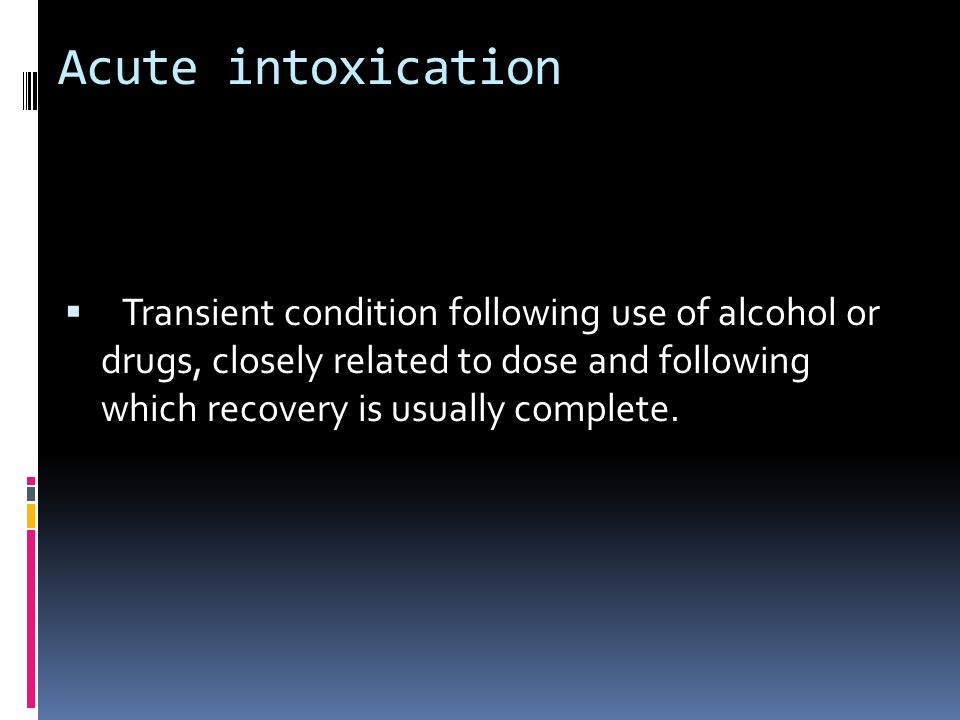 Acute intoxicationTransient condition following use of alcohol or drugs, closely related to dose and following which recovery is usually complete.