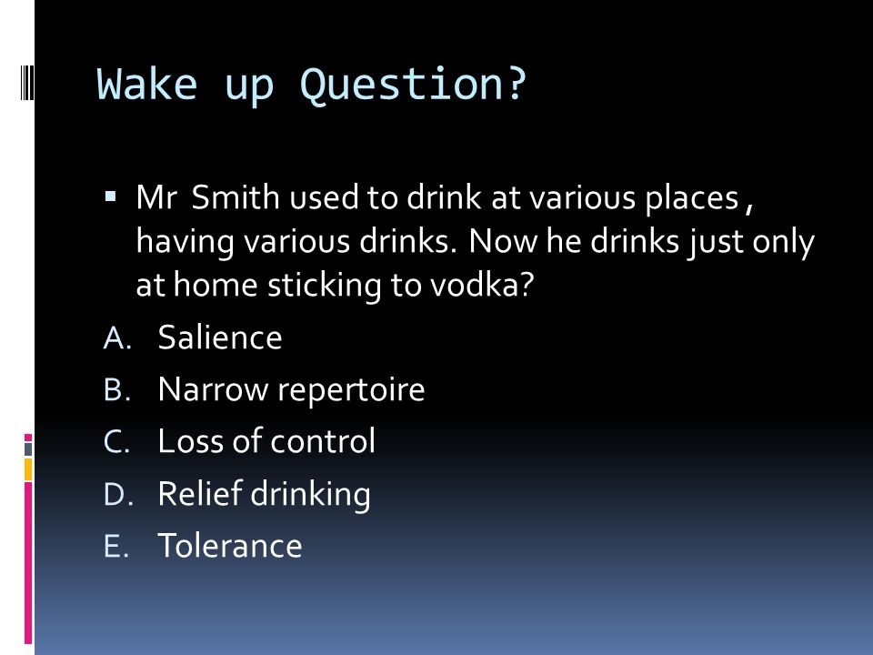 Wake up Question Mr Smith used to drink at various places , having various drinks. Now he drinks just only at home sticking to vodka