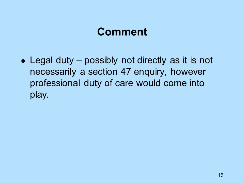 Comment Legal duty – possibly not directly as it is not necessarily a section 47 enquiry, however professional duty of care would come into play.