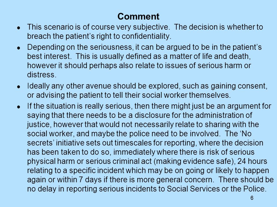 Comment This scenario is of course very subjective. The decision is whether to breach the patient's right to confidentiality.