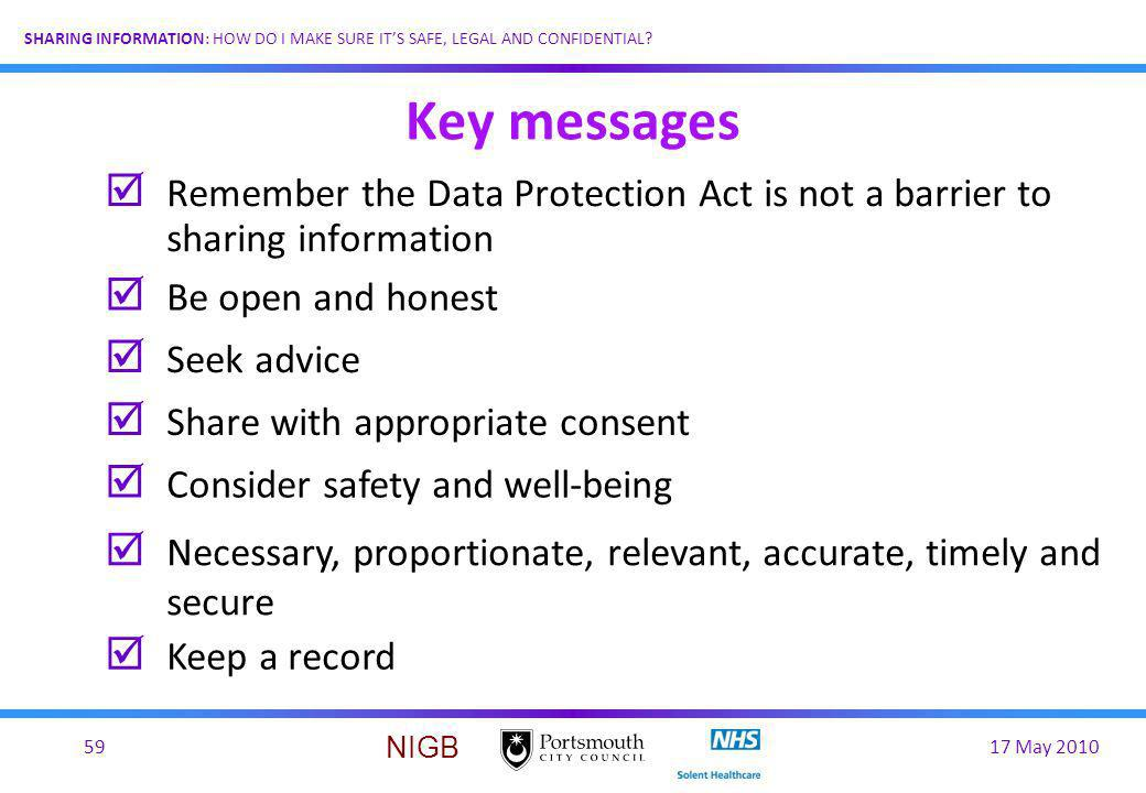 Key messages Remember the Data Protection Act is not a barrier to sharing information. Be open and honest.