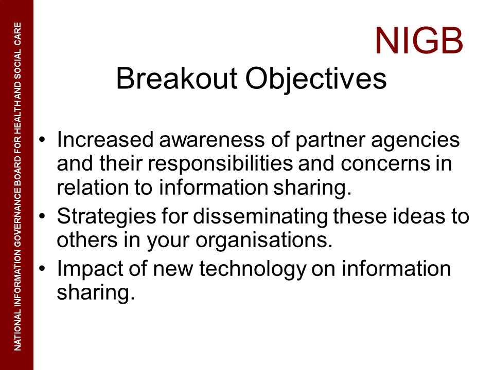 Breakout Objectives Increased awareness of partner agencies and their responsibilities and concerns in relation to information sharing.