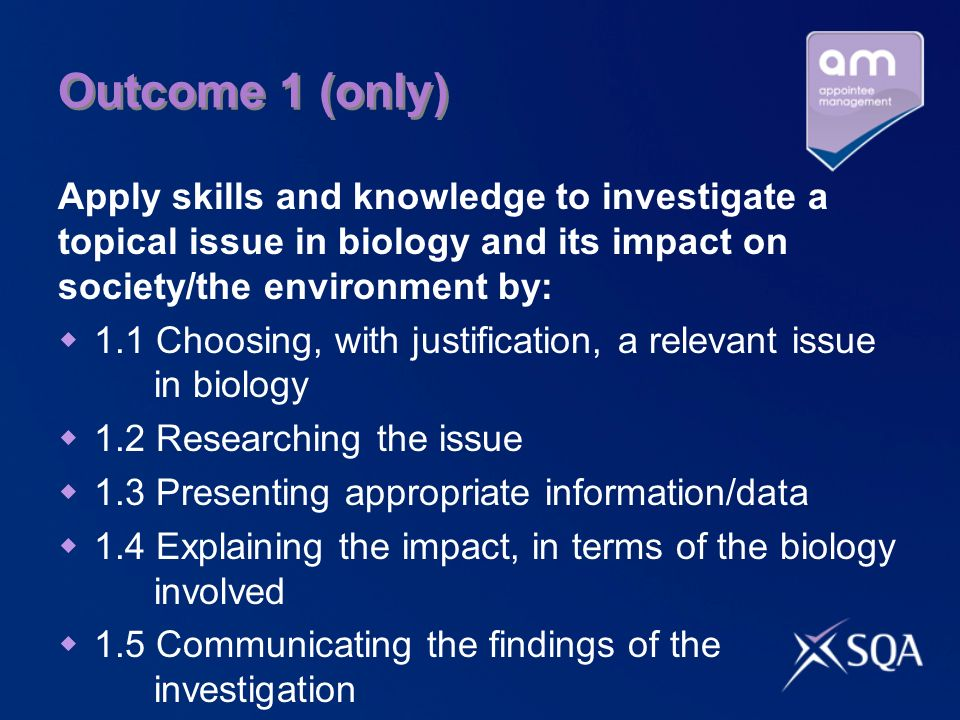Outcome 1 (only)Apply skills and knowledge to investigate a topical issue in biology and its impact on society/the environment by:
