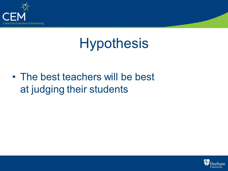 Hypothesis The best teachers will be best at judging their students