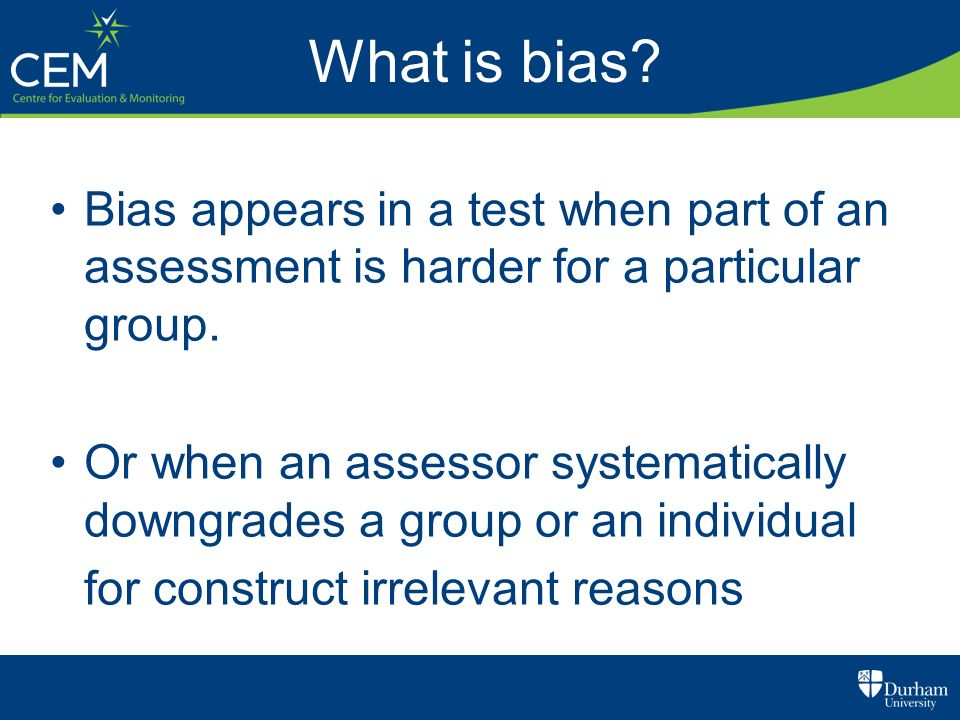 What is bias Bias appears in a test when part of an assessment is harder for a particular group.