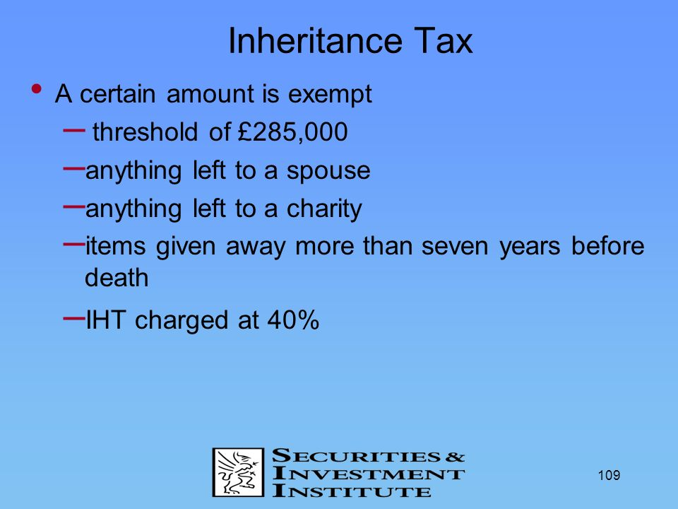 Inheritance Tax A certain amount is exempt threshold of £285,000