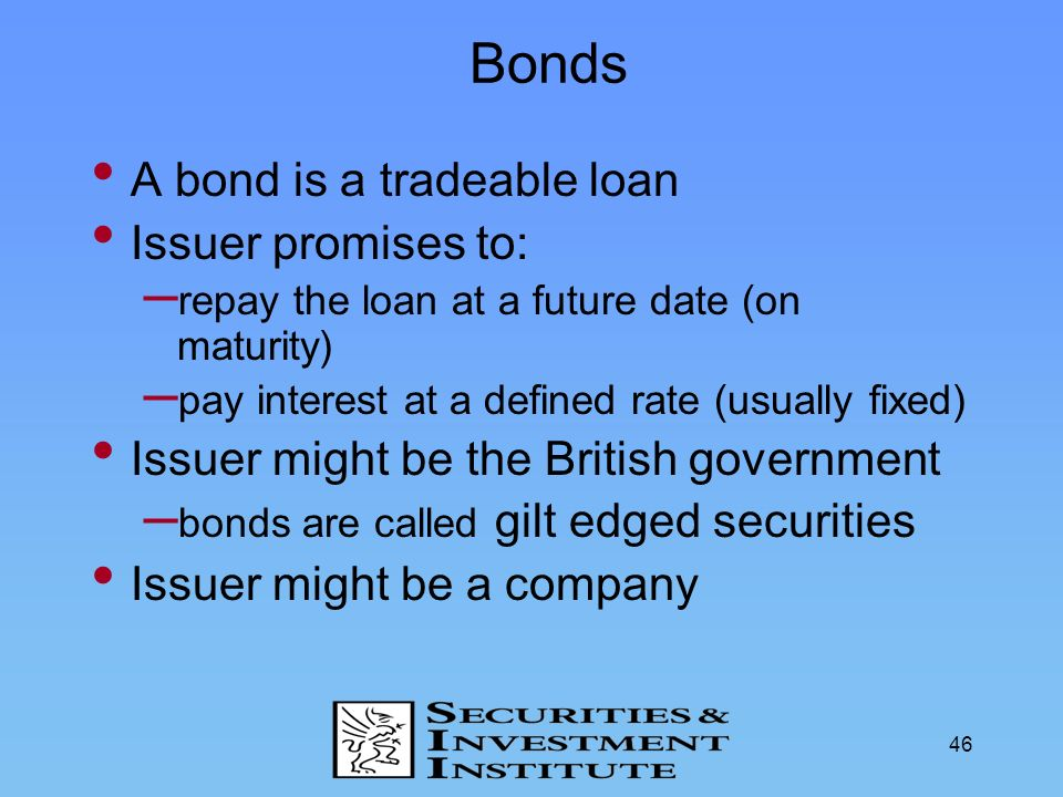 Bonds A bond is a tradeable loan Issuer promises to: