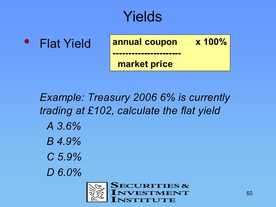 Yields Flat Yield. Example: Treasury 2006 6% is currently trading at £102, calculate the flat yield.