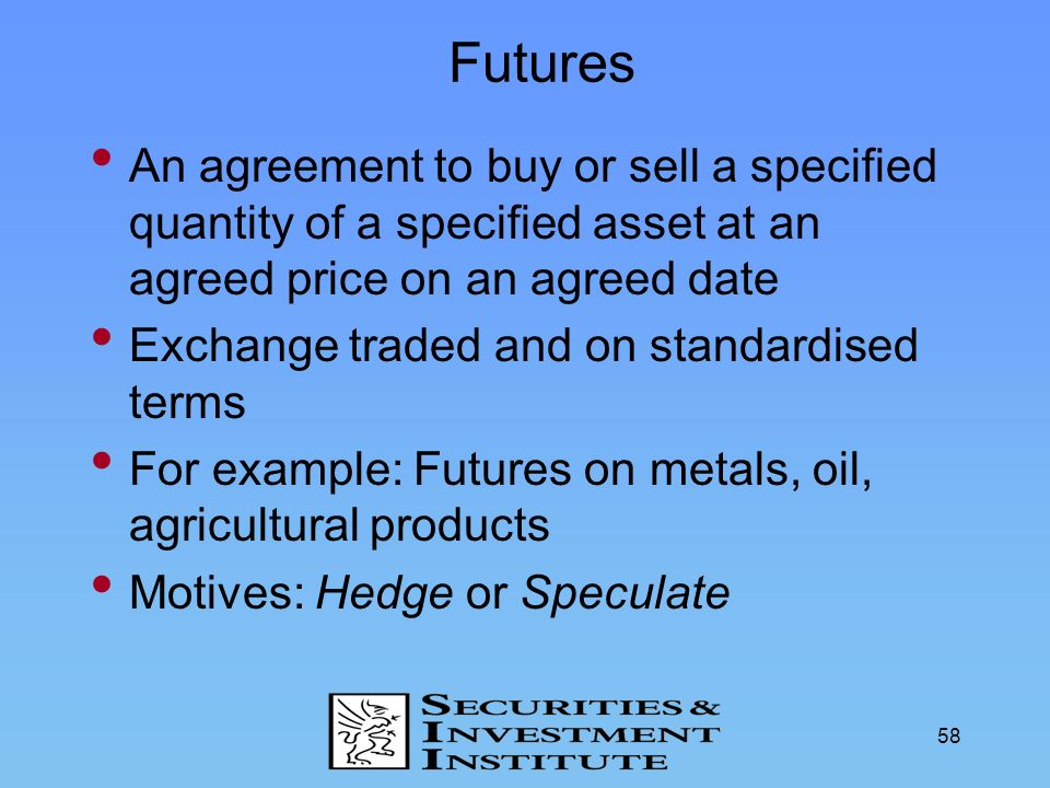 Futures An agreement to buy or sell a specified quantity of a specified asset at an agreed price on an agreed date.