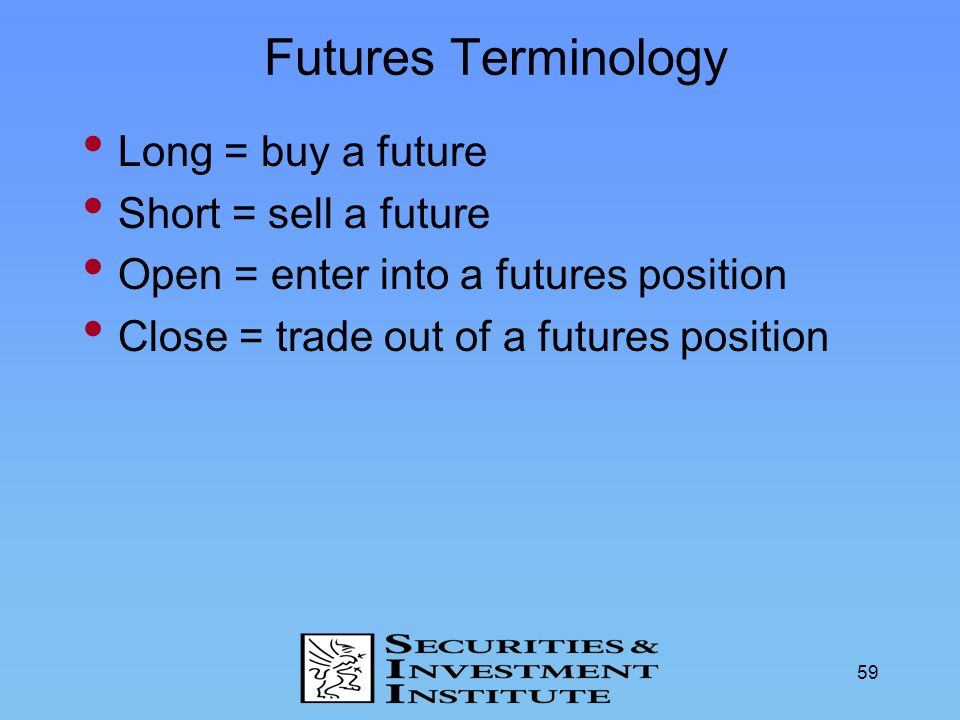 Futures Terminology Long = buy a future Short = sell a future