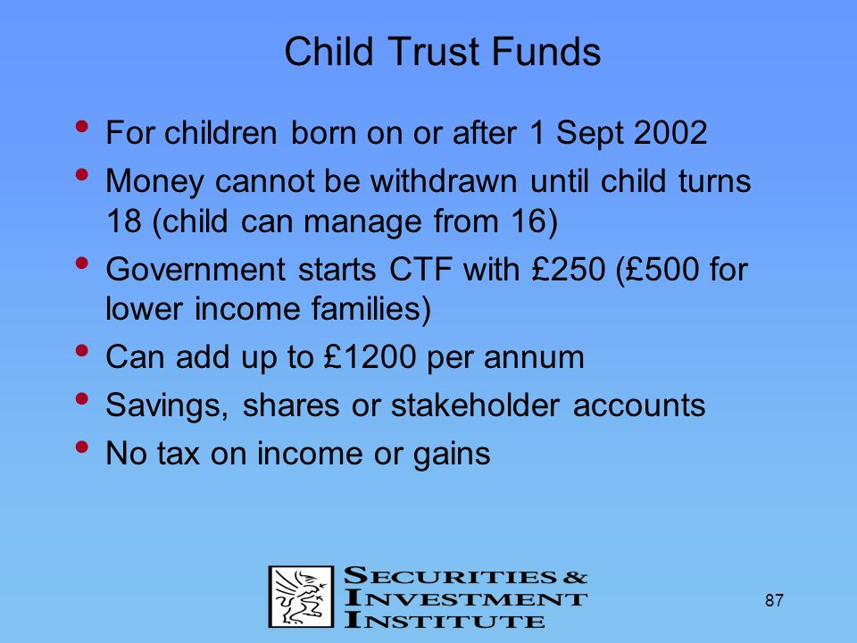 Child Trust Funds For children born on or after 1 Sept 2002